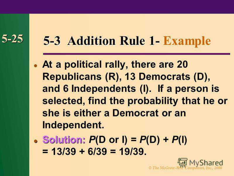 © The McGraw-Hill Companies, Inc., 2000 5-25 5-3 Addition Rule 1- 5-3 Addition Rule 1- Example At a political rally, there are 20 Republicans (R), 13 Democrats (D), and 6 Independents (I). If a person is selected, find the probability that he or she
