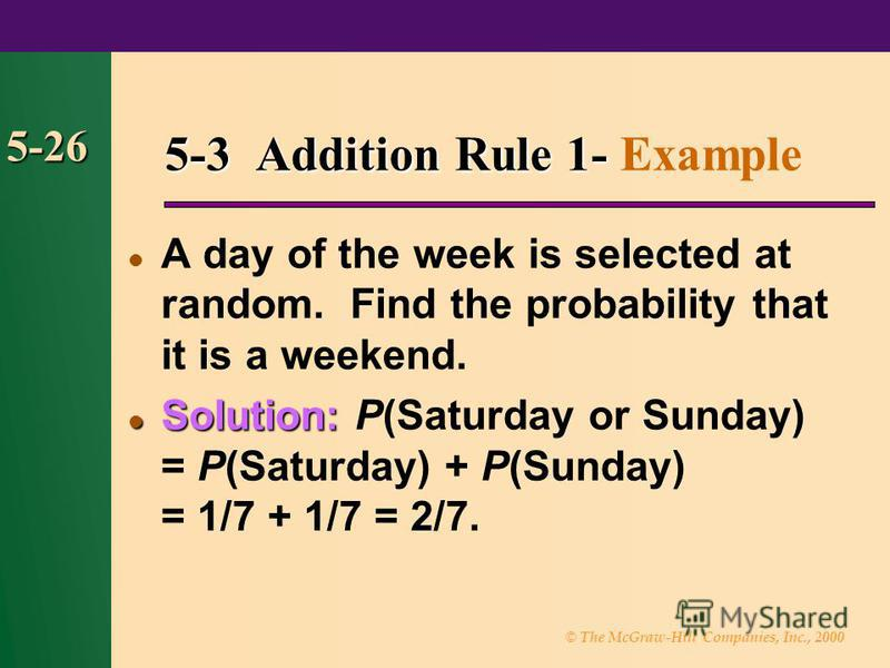 © The McGraw-Hill Companies, Inc., 2000 5-26 5-3 Addition Rule 1- 5-3 Addition Rule 1- Example A day of the week is selected at random. Find the probability that it is a weekend. Solution: Solution: P(Saturday or Sunday) = P(Saturday) + P(Sunday) = 1