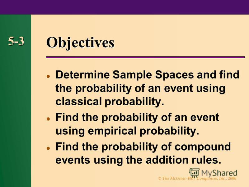 © The McGraw-Hill Companies, Inc., 2000 5-3 Objectives Determine Sample Spaces and find the probability of an event using classical probability. Find the probability of an event using empirical probability. Find the probability of compound events usi