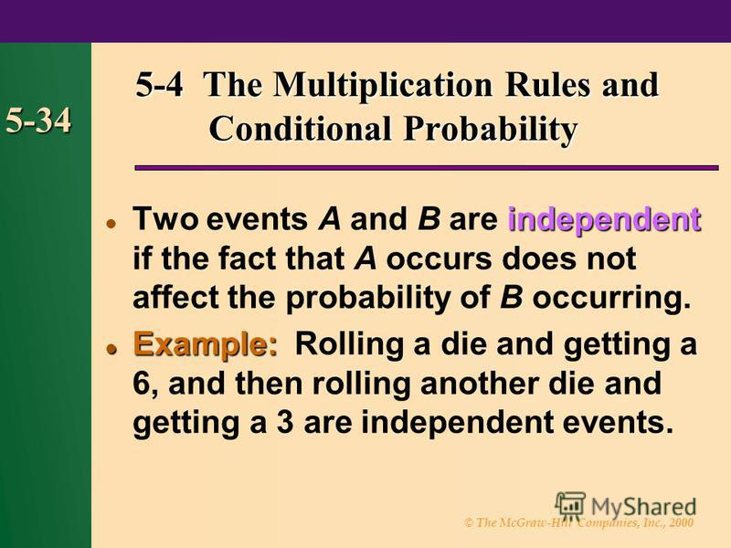 © The McGraw-Hill Companies, Inc., 2000 5-34 independent Two events A and B are independent if the fact that A occurs does not affect the probability of B occurring. Example: Example: Rolling a die and getting a 6, and then rolling another die and ge