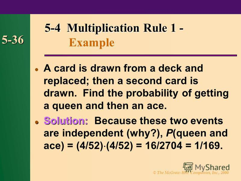© The McGraw-Hill Companies, Inc., 2000 5-36 5-4 Multiplication Rule 1 - 5-4 Multiplication Rule 1 - Example A card is drawn from a deck and replaced; then a second card is drawn. Find the probability of getting a queen and then an ace. Solution: Sol