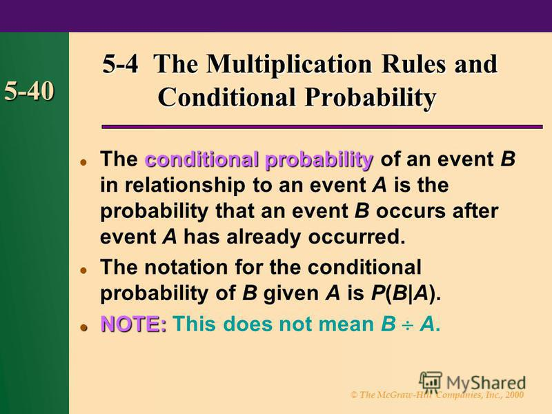 © The McGraw-Hill Companies, Inc., 2000 5-40 conditional probability The conditional probability of an event B in relationship to an event A is the probability that an event B occurs after event A has already occurred. The notation for the conditiona