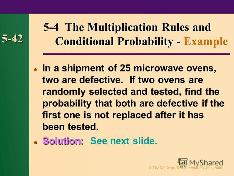 © The McGraw-Hill Companies, Inc., 2000 5-42 In a shipment of 25 microwave ovens, two are defective. If two ovens are randomly selected and tested, find the probability that both are defective if the first one is not replaced after it has been tested