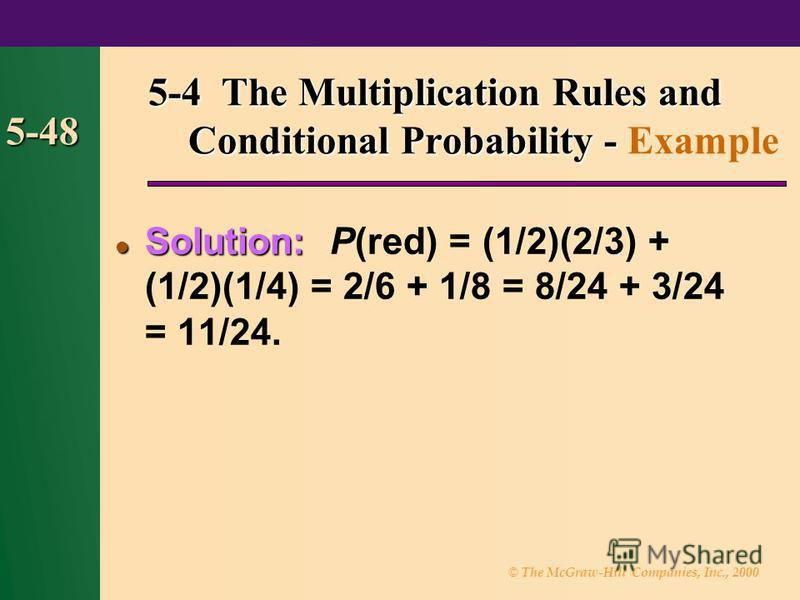 © The McGraw-Hill Companies, Inc., 2000 5-48 Solution: Solution: P(red) = (1/2)(2/3) + (1/2)(1/4) = 2/6 + 1/8 = 8/24 + 3/24 = 11/24. 5-4 The Multiplication Rules and Conditional Probability - 5-4 The Multiplication Rules and Conditional Probability -
