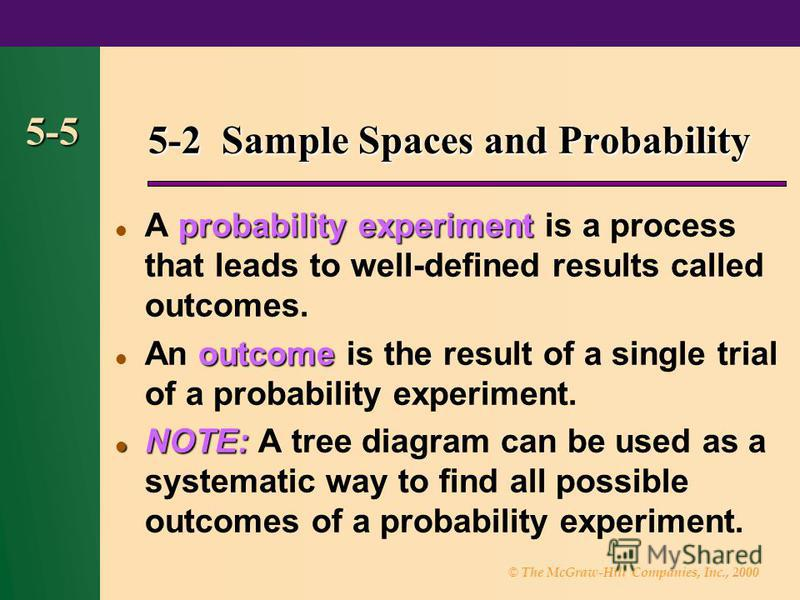 © The McGraw-Hill Companies, Inc., 2000 5-5 5-2 Sample Spaces and Probability probability experiment A probability experiment is a process that leads to well-defined results called outcomes. outcome An outcome is the result of a single trial of a pro