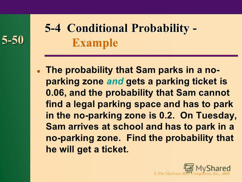 © The McGraw-Hill Companies, Inc., 2000 5-50 The probability that Sam parks in a no- parking zone and gets a parking ticket is 0.06, and the probability that Sam cannot find a legal parking space and has to park in the no-parking zone is 0.2. On Tues