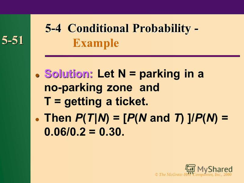 © The McGraw-Hill Companies, Inc., 2000 5-51 Solution: Solution: Let N = parking in a no-parking zone and T = getting a ticket. Then P(T |N) = [P(N and T) ]/P(N) = 0.06/0.2 = 0.30. 5-4 Conditional Probability - 5-4 Conditional Probability - Example
