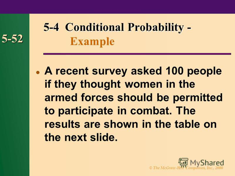 © The McGraw-Hill Companies, Inc., 2000 5-52 A recent survey asked 100 people if they thought women in the armed forces should be permitted to participate in combat. The results are shown in the table on the next slide. 5-4 Conditional Probability -