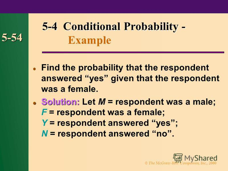 © The McGraw-Hill Companies, Inc., 2000 5-54 Find the probability that the respondent answered yes given that the respondent was a female. Solution: Solution: Let M = respondent was a male; F = respondent was a female; Y = respondent answered yes; N