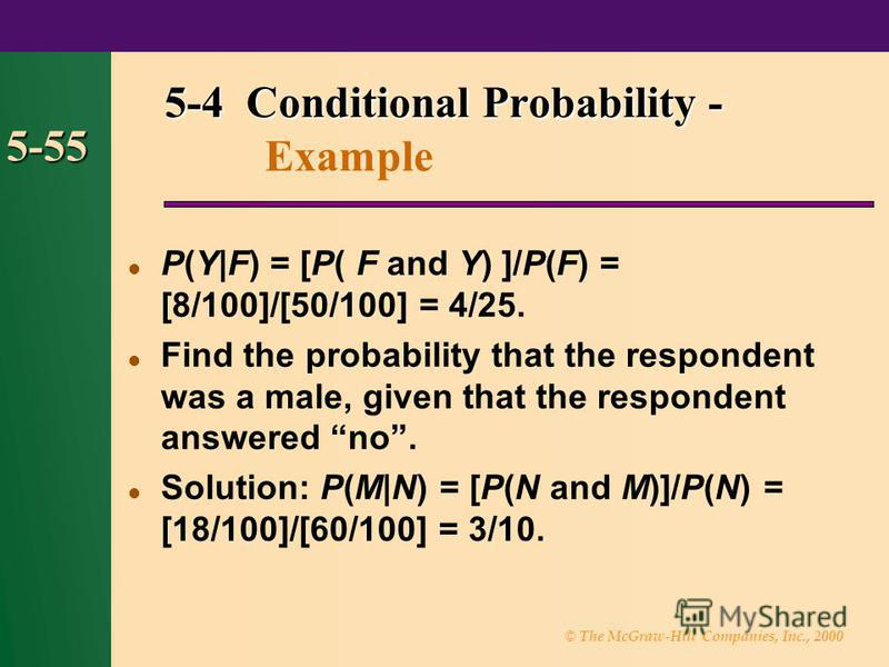 © The McGraw-Hill Companies, Inc., 2000 5-55 P(Y|F) = [P( F and Y) ]/P(F) = [8/100]/[50/100] = 4/25. Find the probability that the respondent was a male, given that the respondent answered no. Solution: P(M|N) = [P(N and M)]/P(N) = [18/100]/[60/100]