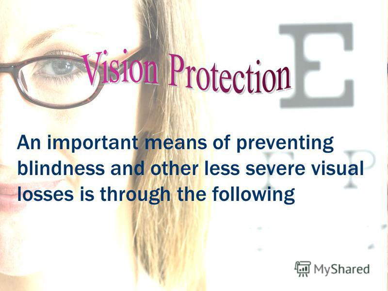 An important means of preventing blindness and other less severe visual losses is through the following