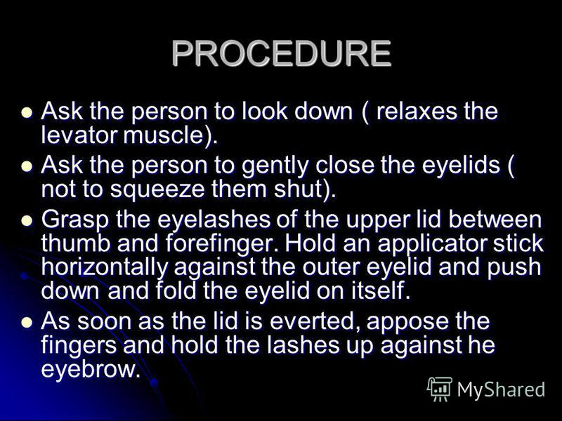 PROCEDURE Ask the person to look down ( relaxes the levator muscle). Ask the person to gently close the eyelids ( not to squeeze them shut). Grasp the eyelashes of the upper lid between thumb and forefinger. Hold an applicator stick horizontally agai