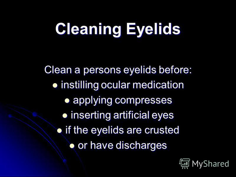 Cleaning Eyelids Clean a persons eyelids before: instilling ocular medication instilling ocular medication applying compresses applying compresses inserting artificial eyes inserting artificial eyes if the eyelids are crusted if the eyelids are crust