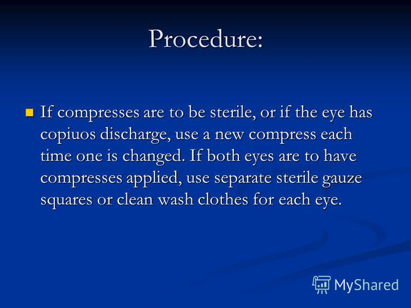 Procedure: If compresses are to be sterile, or if the eye has copiuos discharge, use a new compress each time one is changed. If both eyes are to have compresses applied, use separate sterile gauze squares or clean wash clothes for each eye.
