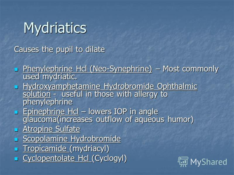 Mydriatics Causes the pupil to dilate Phenylephrine Hcl (Neo-Synephrine) – Most commonly used mydriatic. Phenylephrine Hcl (Neo-Synephrine) – Most commonly used mydriatic. Hydroxyamphetamine Hydrobromide Ophthalmic solution - useful in those with all