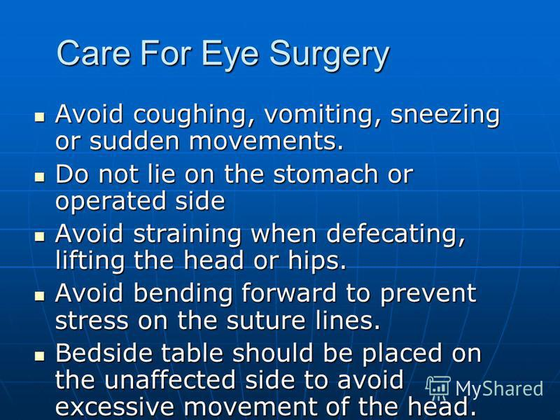 Care For Eye Surgery Avoid coughing, vomiting, sneezing or sudden movements. Avoid coughing, vomiting, sneezing or sudden movements. Do not lie on the stomach or operated side Do not lie on the stomach or operated side Avoid straining when defecating
