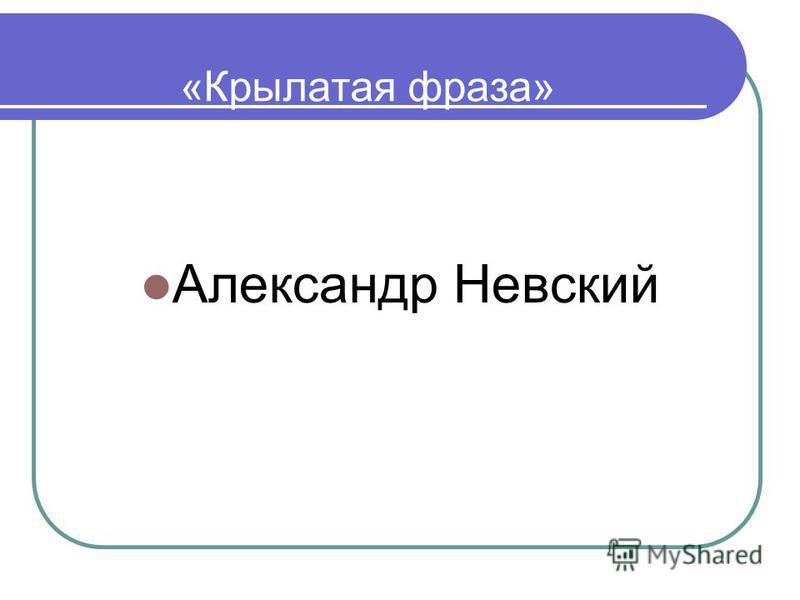 «Крылатая фраза» Александр Невский