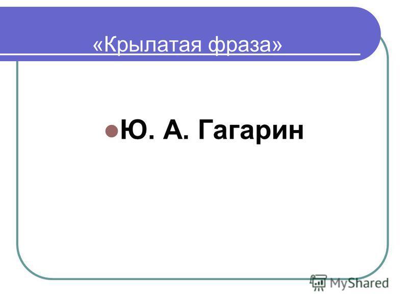 «Крылатая фраза» Ю. А. Гагарин