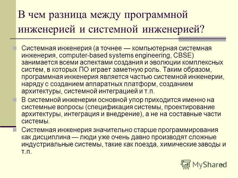 10 В чем разница между программной инженерией и системной инженерией? Системная инженерия (а точнее компьютерная системная инженерия, computer-based systems engineering, CBSE) занимается всеми аспектами создания и эволюции комплексных систем, в котор