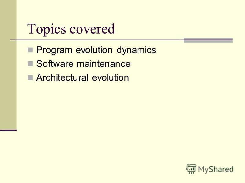 102 Topics covered Program evolution dynamics Software maintenance Architectural evolution