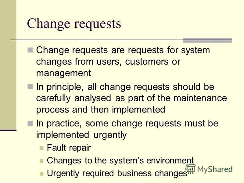 110 Change requests Change requests are requests for system changes from users, customers or management In principle, all change requests should be carefully analysed as part of the maintenance process and then implemented In practice, some change re