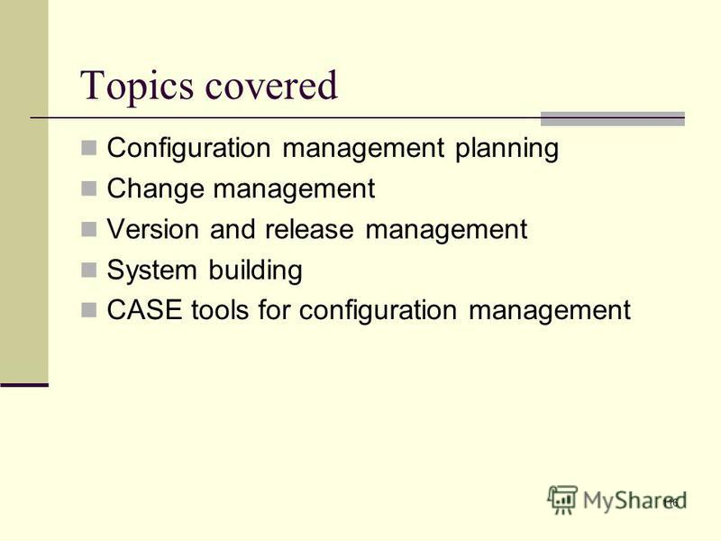 116 Topics covered Configuration management planning Change management Version and release management System building CASE tools for configuration management