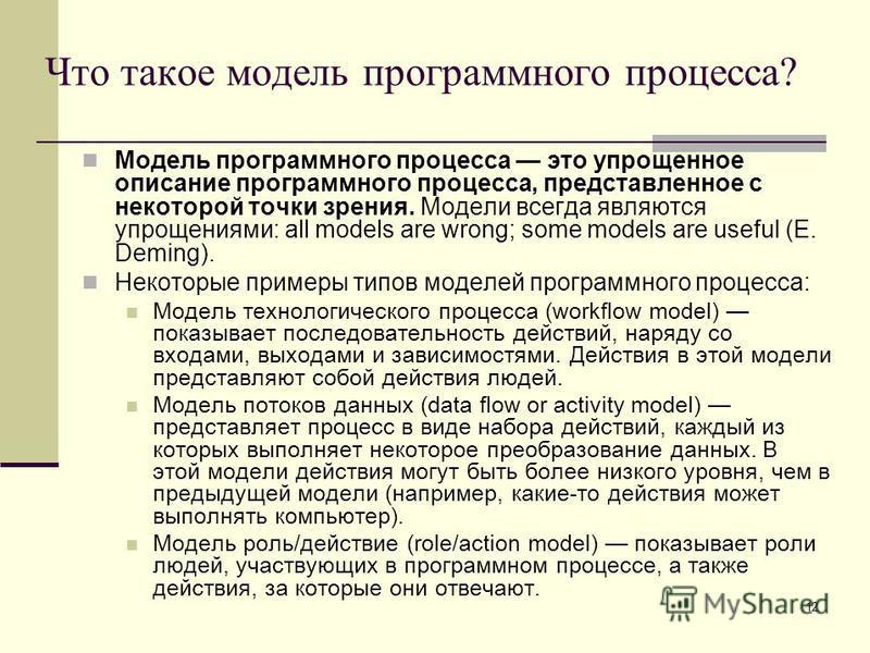 12 Что такое модель программного процесса? Модель программного процесса это упрощенное описание программного процесса, представленное с некоторой точки зрения. Модели всегда являются упрощениями: all models are wrong; some models are useful (E. Demin