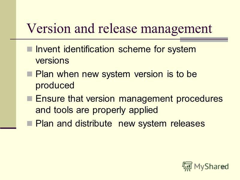 125 Invent identification scheme for system versions Plan when new system version is to be produced Ensure that version management procedures and tools are properly applied Plan and distribute new system releases Version and release management