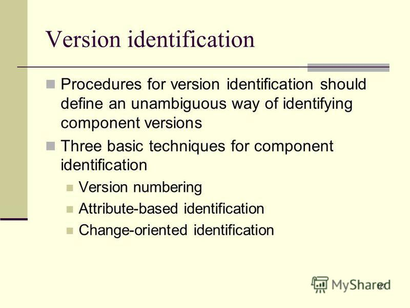 127 Version identification Procedures for version identification should define an unambiguous way of identifying component versions Three basic techniques for component identification Version numbering Attribute-based identification Change-oriented i