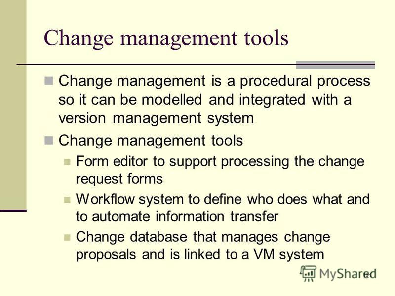 134 Change management tools Change management is a procedural process so it can be modelled and integrated with a version management system Change management tools Form editor to support processing the change request forms Workflow system to define w