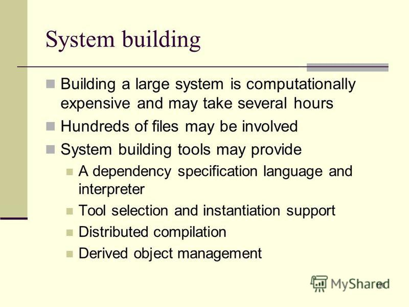 136 System building Building a large system is computationally expensive and may take several hours Hundreds of files may be involved System building tools may provide A dependency specification language and interpreter Tool selection and instantiati