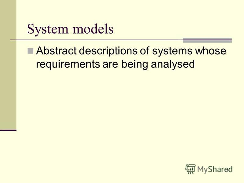37 System models Abstract descriptions of systems whose requirements are being analysed