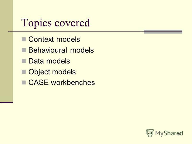 38 Topics covered Context models Behavioural models Data models Object models CASE workbenches