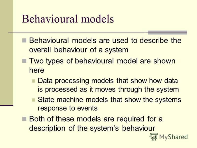41 Behavioural models Behavioural models are used to describe the overall behaviour of a system Two types of behavioural model are shown here Data processing models that show how data is processed as it moves through the system State machine models t