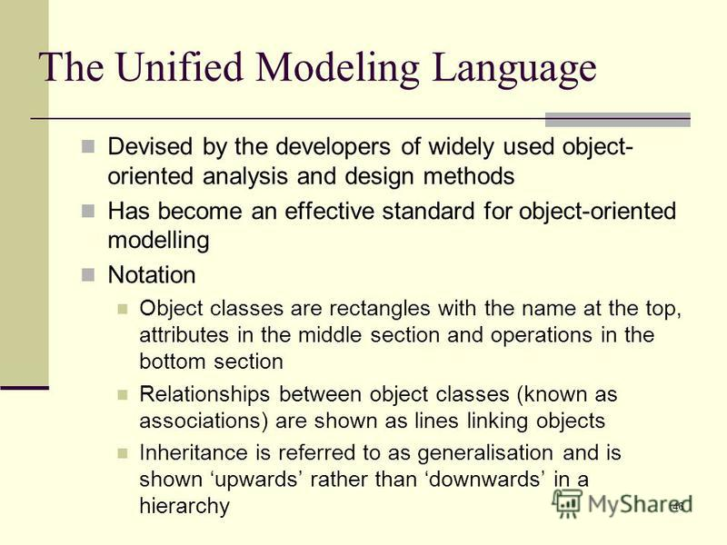 46 The Unified Modeling Language Devised by the developers of widely used object- oriented analysis and design methods Has become an effective standard for object-oriented modelling Notation Object classes are rectangles with the name at the top, att