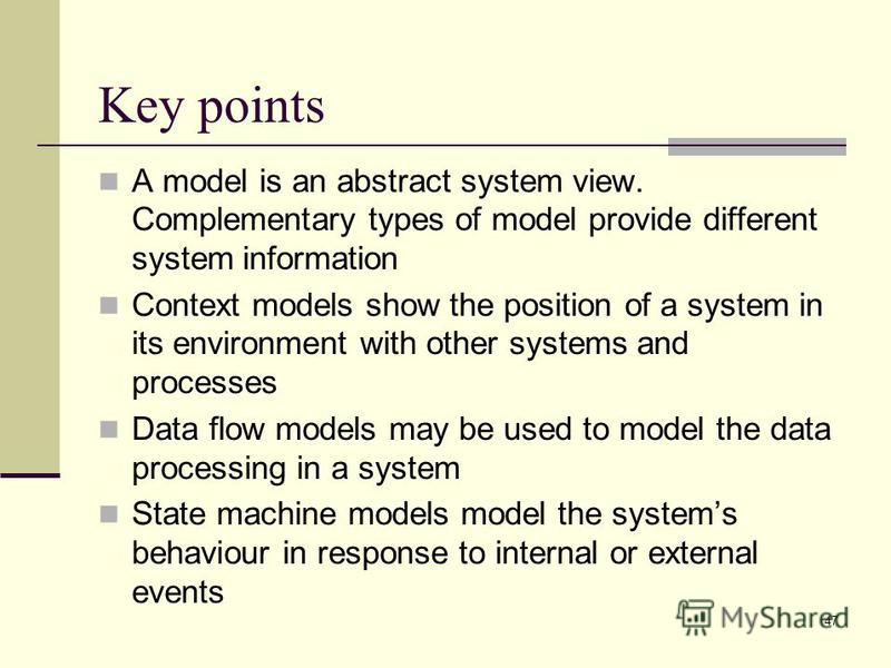 47 Key points A model is an abstract system view. Complementary types of model provide different system information Context models show the position of a system in its environment with other systems and processes Data flow models may be used to model