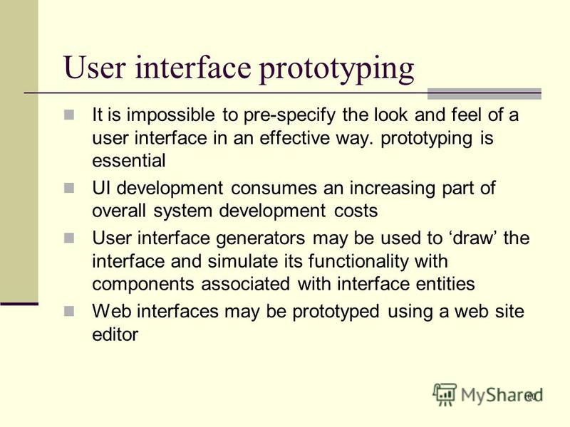 60 User interface prototyping It is impossible to pre-specify the look and feel of a user interface in an effective way. prototyping is essential UI development consumes an increasing part of overall system development costs User interface generators