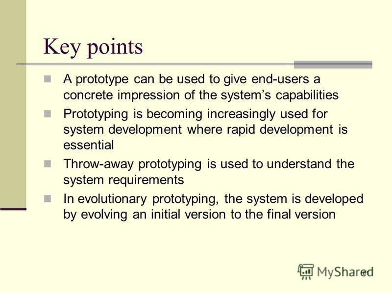 61 Key points A prototype can be used to give end-users a concrete impression of the systems capabilities Prototyping is becoming increasingly used for system development where rapid development is essential Throw-away prototyping is used to understa