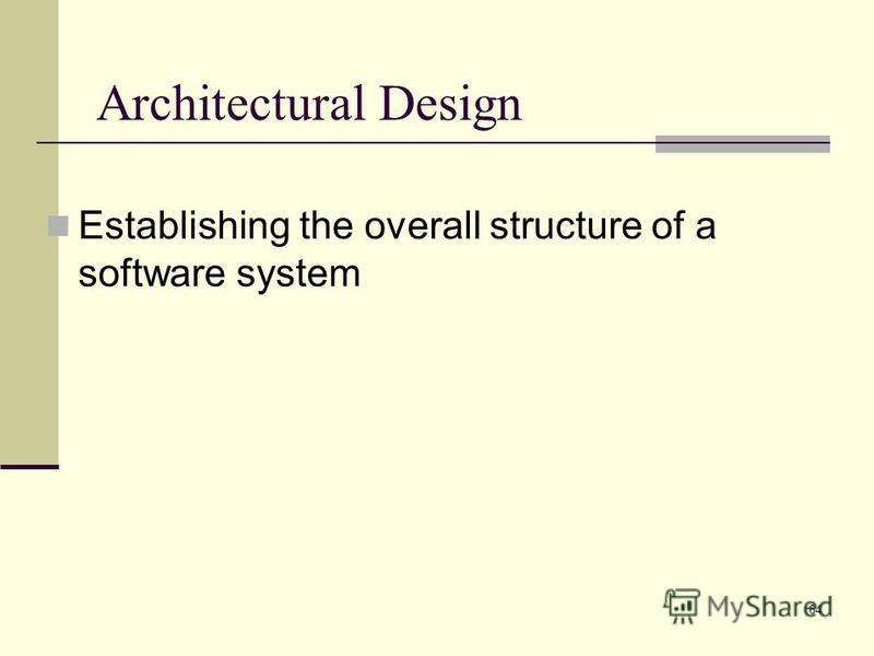 64 Architectural Design Establishing the overall structure of a software system