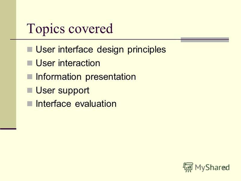 72 Topics covered User interface design principles User interaction Information presentation User support Interface evaluation