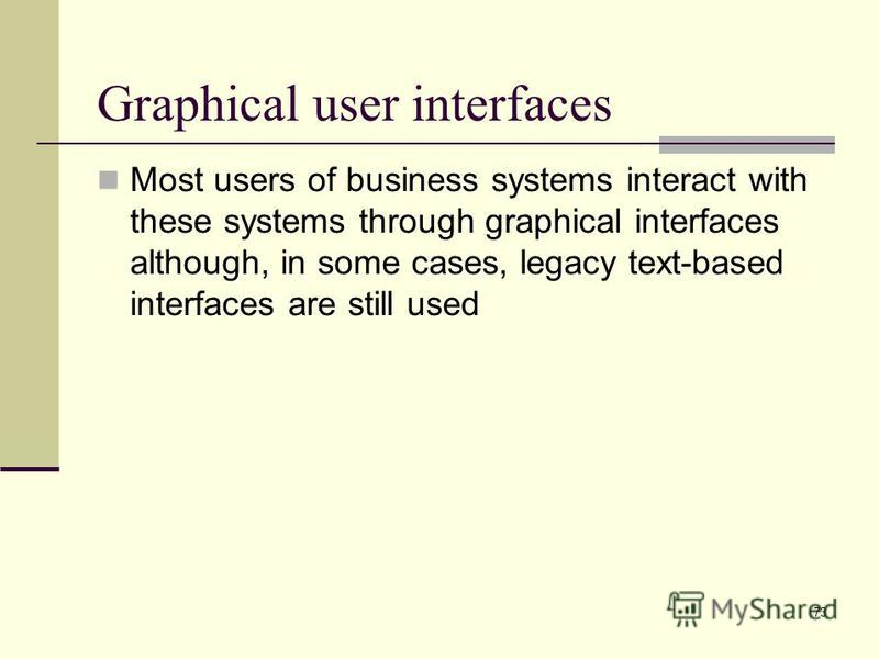 73 Graphical user interfaces Most users of business systems interact with these systems through graphical interfaces although, in some cases, legacy text-based interfaces are still used
