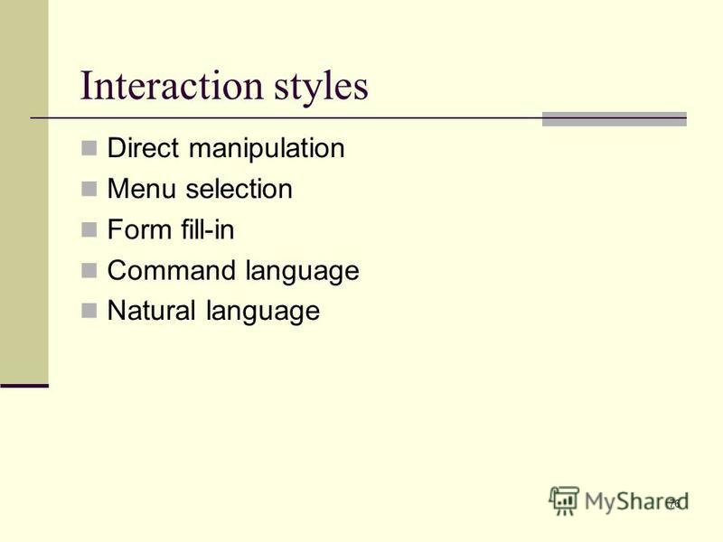 76 Interaction styles Direct manipulation Menu selection Form fill-in Command language Natural language