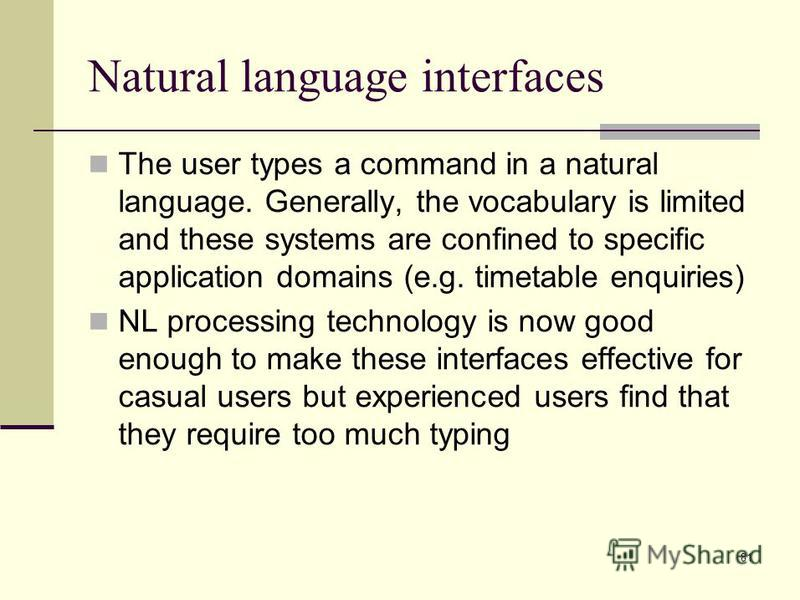 81 Natural language interfaces The user types a command in a natural language. Generally, the vocabulary is limited and these systems are confined to specific application domains (e.g. timetable enquiries) NL processing technology is now good enough
