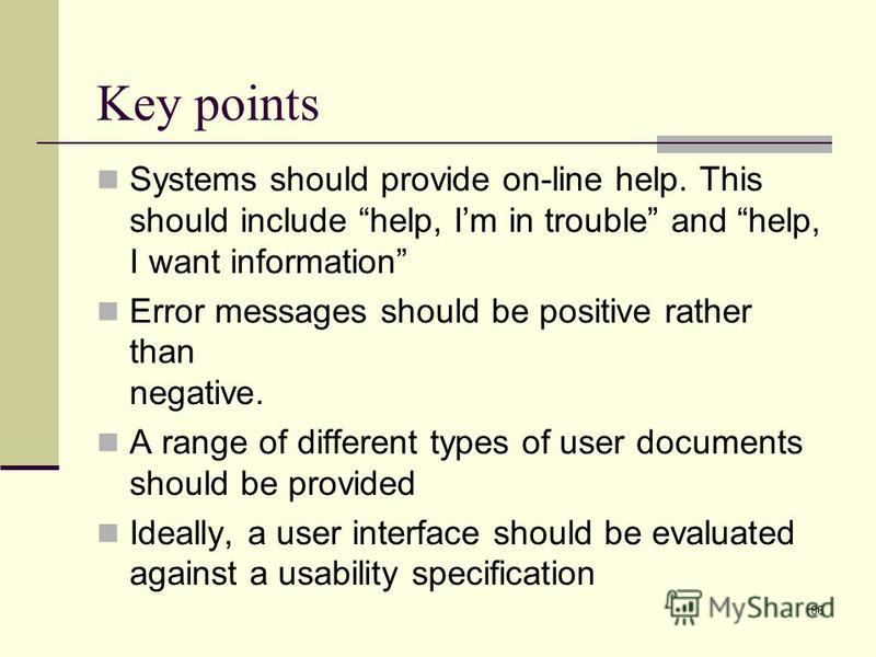 86 Key points Systems should provide on-line help. This should include help, Im in trouble and help, I want information Error messages should be positive rather than negative. A range of different types of user documents should be provided Ideally, a
