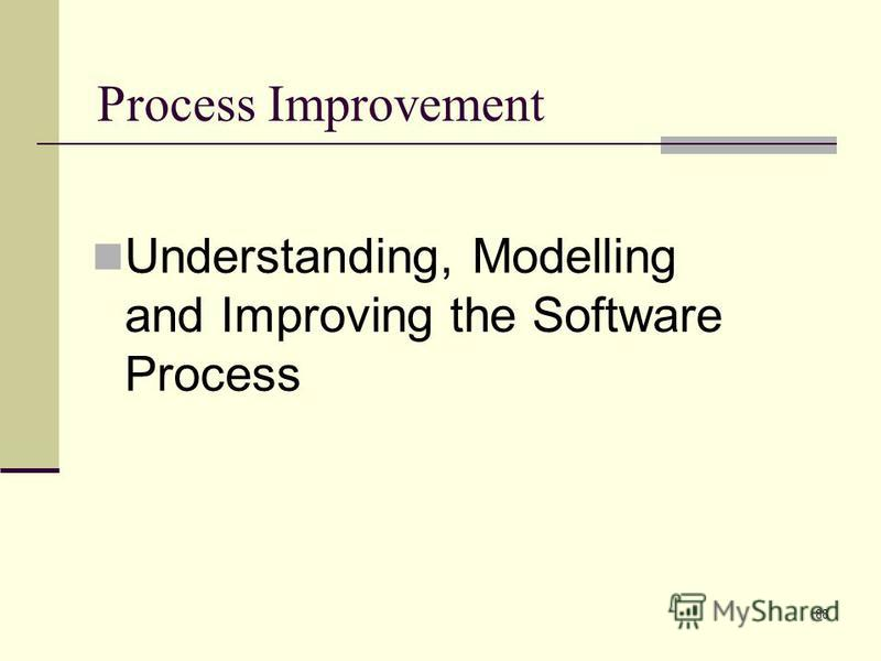 88 Process Improvement Understanding, Modelling and Improving the Software Process