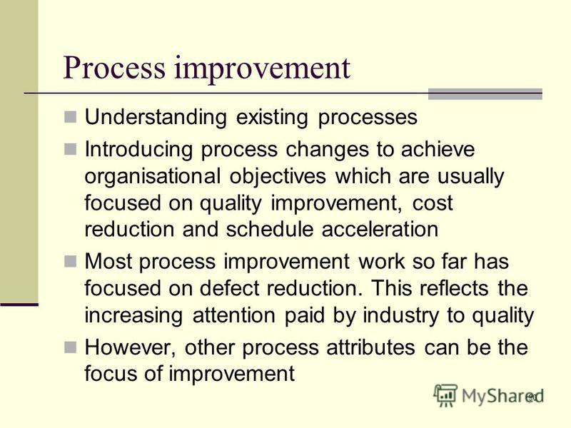 90 Understanding existing processes Introducing process changes to achieve organisational objectives which are usually focused on quality improvement, cost reduction and schedule acceleration Most process improvement work so far has focused on defect