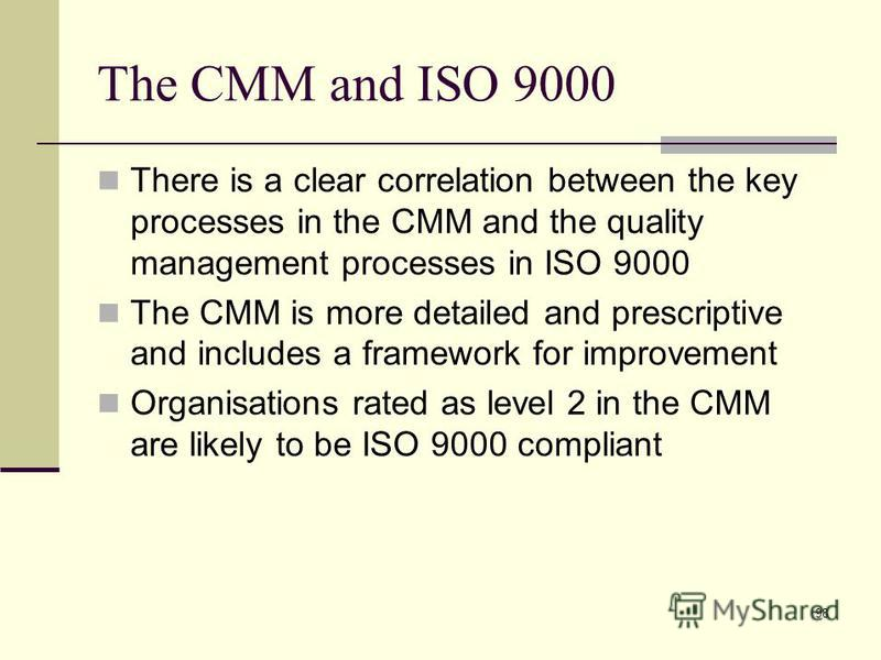 98 The CMM and ISO 9000 There is a clear correlation between the key processes in the CMM and the quality management processes in ISO 9000 The CMM is more detailed and prescriptive and includes a framework for improvement Organisations rated as level