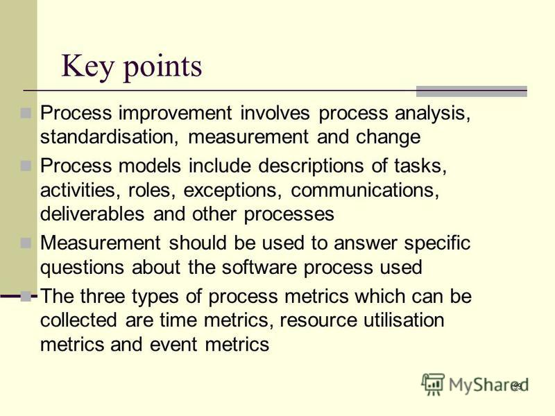99 Process improvement involves process analysis, standardisation, measurement and change Process models include descriptions of tasks, activities, roles, exceptions, communications, deliverables and other processes Measurement should be used to answ