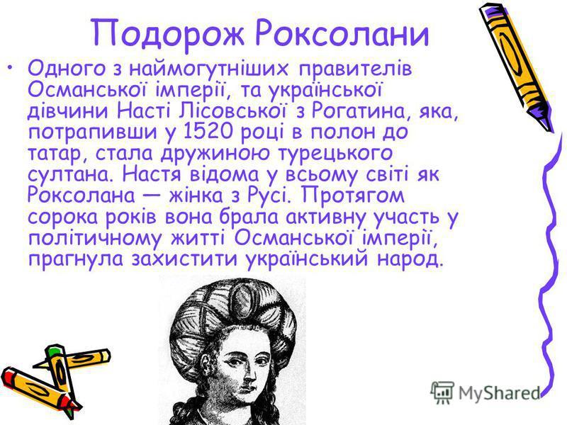 Подорож Роксолани Одного з наймогутніших правителів Османської імперії, та української дівчини Насті Лісовської з Рогатина, яка, потрапивши у 1520 році в полон до татар, стала дружиною турецького султана. Настя відома у всьому світі як Роксолана жінк