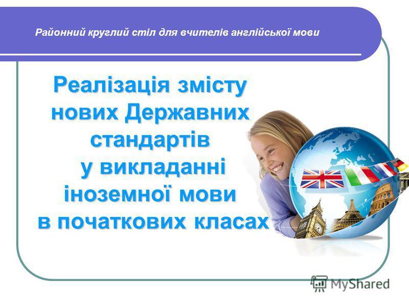 Реалізація змісту нових Державних стандартів у викладанні іноземної мови в початкових класах Районний круглий стіл для вчителів англійської мови